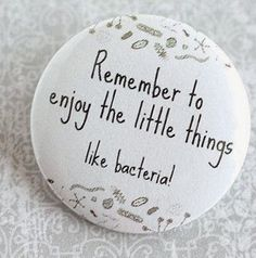 Remember to enjoy the little things, like bacteria