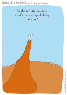 In the infinite universe, what's one day spent doing nothing?  {courtesy of Harold's Planet: http://haroldsplanet.com/ }