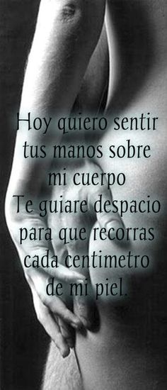 Frases De Amor ♥ - Comunidad - Google+today I want to feel your hands on my body. you bring slowly so that you take every inch of my skin