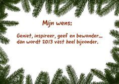 <p>Mijn wens: Geniet, inspireer, geef en bewonder… dan wordt 2013 vast heel bijzonder. Ingezonden door: S. van den Bosch</p>