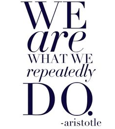 We are what we repeatedly do. - Aristotle.