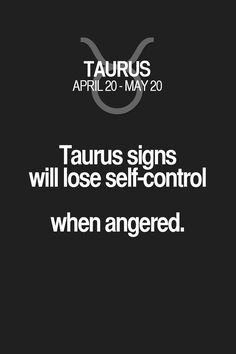 Taurus signs will lose self-control when angered. Taurus   Taurus Quotes   Taurus Zodiac Signs