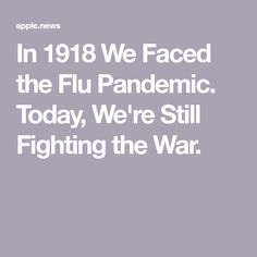 In 1918 We Faced the Flu Pandemic. Today, We're Still Fighting the War.