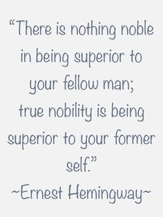 There is nothing noble in being superior to your fellow man; true nobility is being superior to your former self. Ernest Hemingway - Google 검색