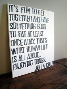 Its fun to get together and have something good to eat at least once a day. Thats what human life is all about. Enjoying Things: Julia Child Why does it seem that most people have forgotten how to enjoy anything? Great Quotes, Quotes To Live By, Inspirational Quotes, Genius Quotes, Food Quotes, Me Quotes, Wisdom Quotes, Cool Words, Wise Words