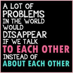 A lot of problems in the world would disappear if we talk to each other instead of about each other | Anonymous ART of Revolution