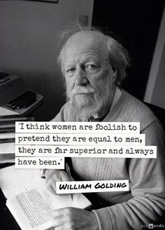 I think women are foolish to pretend they are equal to men, they are far superior and always have been- William Golding Get Free Domain on http://cp.cx