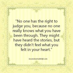 No one has the right to judge you because no one really knows what you have been through. They might have heard the stories but they didn't feel what you felt in your heart.