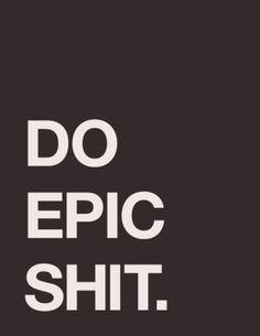 Yes. Do epic shit. enough said.