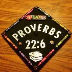 """Teacher graduation cap! Proverbs 22:6 6 """"Train a child in the way that he should go, and when he is old he will not turn from it."""""""