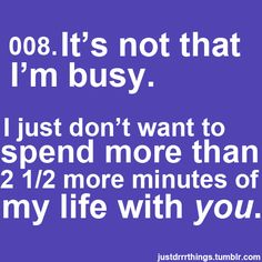 IT'S NOT THAT I'M BUSY.