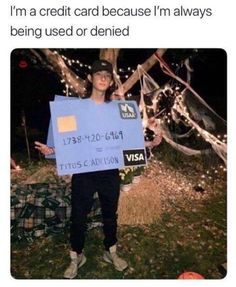I'm A Credit Card Because I'm Always Being Used Or Denied - Funny Memes. The Funniest Memes worldwide for Birthdays, School, Cats, and Dank Memes - Meme Stupid Memes, Stupid Funny, Haha Funny, Funny Stuff, Random Stuff, Fun Funny, Funny Things, Random Things, Funny Relatable Memes