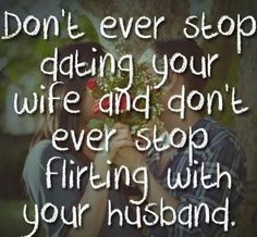 Date your wife, flirt with your husband. Courtship is not a race with marriage as the finish line. Wives should still dote and flirt with their husbands and husbands should pursue their wives. That is the only way to keep the romance alive. This is key to keeping a relationship strong.