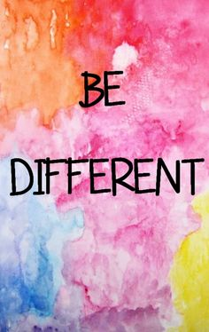 I have always strive to be me so I cannot help, but be different.