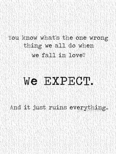 You know what's the one wrong thing we all do when we fall in love?  We EXPECT.  And it just ruins everything.