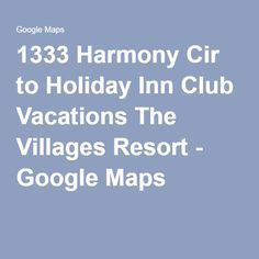 1333 Harmony Cir to Holiday Inn Club Vacations The Villages Resort - Google Maps