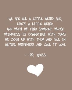 Discover and share Love Dr Seuss Quotes. Explore our collection of motivational and famous quotes by authors you know and love. Crazy Love Quotes, Great Quotes, Quotes To Live By, Funny Quotes, Inspirational Quotes, Motivational Quotes, Madly In Love Quotes, Crazy Friend Quotes, Weird Quotes