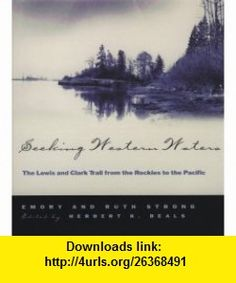 Seeking Western Waters The Lewis and Clark Trail from the Rockies to the Pacific (9780875952451) Emory M. Strong, Ruth Strong, H. K. Beals, Meriwether Lewis , ISBN-10: 0875952453  , ISBN-13: 978-0875952451 ,  , tutorials , pdf , ebook , torrent , downloads , rapidshare , filesonic , hotfile , megaupload , fileserve