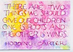 There are two things we should give our children...one is roots and the other is wings.
