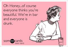 Oh Honey...of course everyone thinks you're beautiful. We're in bar and everyone is drunk.