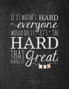 If it wasn't hard everyone would do it, it's the hard that makes it great.