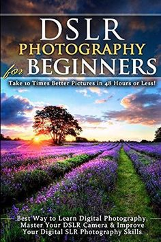 DSLR Photography for Beginners: Take 10 Times Better Pictures in 48 Hours or Less! Best Way to Learn