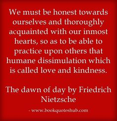 We must be honest towards ourselves and thoroughly acquainted with our inmost hearts, so as to be able to practice upon others that humane dissimulation which is called love and kindness. The dawn ...