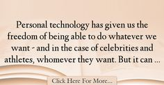 The most popular Sloane Crosley Quotes About Freedom - 24896 : Personal technology has given us the freedom of being able to do whatever we want - and in the case of celebrities and athletes, whomever they want. But : Best Freedom Quotes Freedom Quotes, Quotes About Freedom