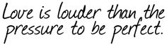 love is louder then the pressure to be perfect