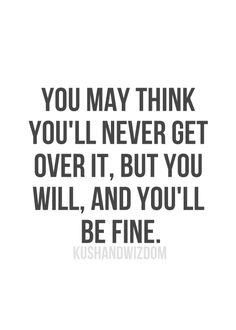 You may think you'll never get over it, but you will, and you'll be fine.