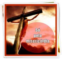 TODA  HONRA  E  GLÓRIA  AO  SENHOR  JESUS: SÓ PELA MISERICÓRDIA