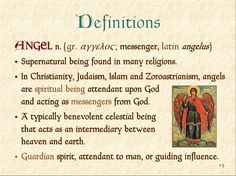 Definitions ANGEL n. ( gr. αγγελος ; messenger, latin angelus )  Supernatural being found in many religions.  In Christian...