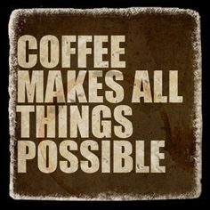 Coffee-Makes All Things Possible