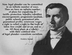 Frederic Bastiat: Now, legal plunder can be committed in an infinite number of ways. Thus we have an infinite number of plans for organizing it: tariffs, protection, benefits, subsidies, encouragements, progressive taxation, public schools, guaranteed jobs, guaranteed profits, minimum wages, a right to relief, a right to the tools of labor, free credit, and so on, and so on. All these plans as a whole-with their common aim of legal plunder-constitute socialism.