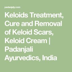 Keloids Treatment, Cure and Removal of Keloid Scars, Keloid Cream   Padanjali Ayurvedics, India