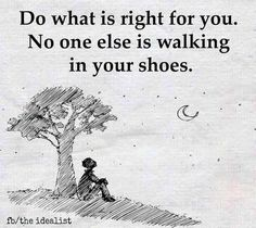 Do What Is Right For You. No One Else Is Walking In Your Shoes life quotes quotes quote life inspirational life quotes life quotes for facebook life quotes for tumblr life quotes with images life quotes with pictures life quotes with pics quotes on life