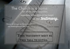 "LDS General Conference President Uchtdorf: ""The Church is a home for all to come together, regardless of the depth or height of our testimony. I know of no sign on the doors of our meetinghouses that says, 'Your testimony must be this tall to enter.'"" #ldsconf #lds #quotes"