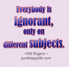 #quotes - Everybody is ignorant, only on different....more on purehappylife.com