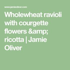 Wholewheat ravioli with courgette flowers & ricotta | Jamie Oliver