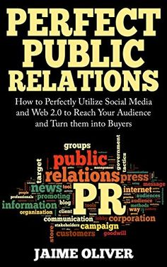 Perfect Public Relations: How to Perfectly Utilize Social Media and Web 2.0 to Reach Your Audience and Turn them into Buyers by Jaime Oliver, http://www.amazon.com/dp/B00L8LCCEC/ref=cm_sw_r_pi_dp_Fo-Xtb155XJTX