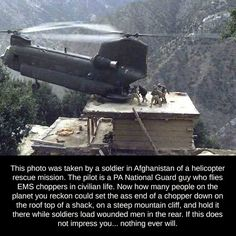 This photo was taken by a soldier in Afghanistan of a helicopter rescue mission. The pilot is a PA National Guard guy who flies EMS choppers in civilian life. Now how many people on the planet you reckon could set the ass end of a chopper down on the roof Military Humor, Military Life, Military Quotes, Army Humor, Army Quotes, Military Pictures, Military Style, Pilot Humor, Soldier Quotes