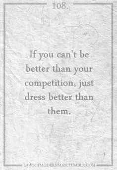 if you can't be better that your competition, just dress better than them