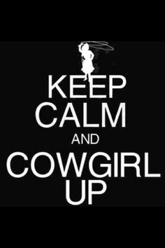 Keep calm and cowgirl up!