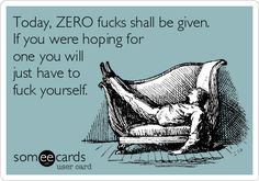 Today, ZERO fucks shall be given. If you were hoping for one you will just have to fuck yourself.