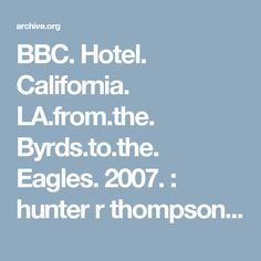 BBC. Hotel. California. LA.from.the. Byrds.to.the. Eagles. 2007. : hunter r thompson : Free Download & Streaming : Internet Archive