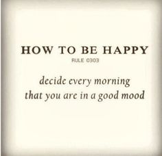 Decide every morning that you are in a good mood (and hang on to that as long as you can!)