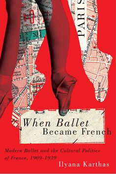 When Ballet Became French: Modern Ballet and the Cultural Politics of France, 1909-1939 | By Ilyana Karthas | A comprehensive picture of early twentieth-century French culture through the lens of ballet discourse. | McGill-Queen's University Press