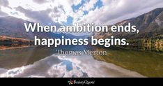 When ambition ends, happiness begins. - Thomas Merton #brainyquote #QOTD #ambition #wisdom Brainy Quotes, Best Quotes, Famous Quotes, Alfred Lord Tennyson Quotes, Beethoven Quotes, Thomas Merton Quotes, Lifetime Quotes, Ambition Quotes, Unknown Quotes