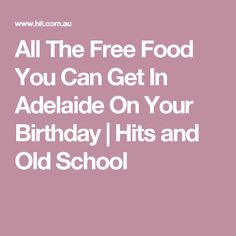 All The Free Food You Can Get In Adelaide On Your Birthday | Hits and Old School