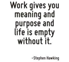 Work gives you meaning and purpose and life is empty without it. T-Shirt